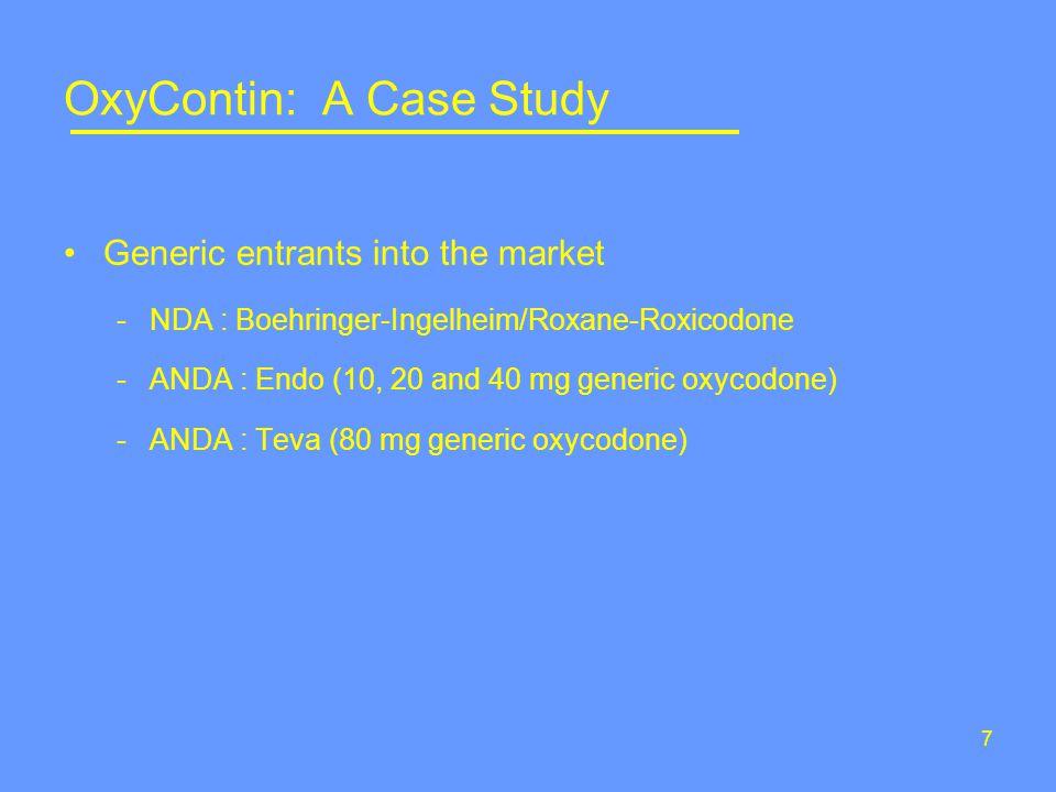 7 OxyContin: A Case Study Generic entrants into the market -NDA : Boehringer-Ingelheim/Roxane-Roxicodone -ANDA : Endo (10, 20 and 40 mg generic oxycodone) -ANDA : Teva (80 mg generic oxycodone)
