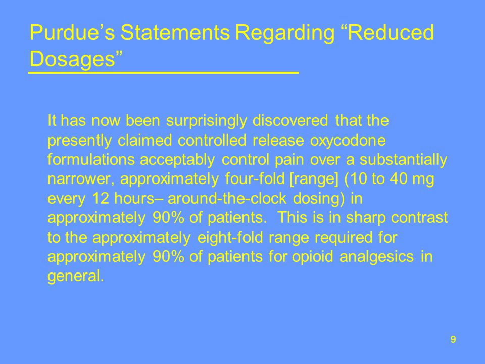 9 Purdue's Statements Regarding Reduced Dosages It has now been surprisingly discovered that the presently claimed controlled release oxycodone formulations acceptably control pain over a substantially narrower, approximately four-fold [range] (10 to 40 mg every 12 hours– around-the-clock dosing) in approximately 90% of patients.