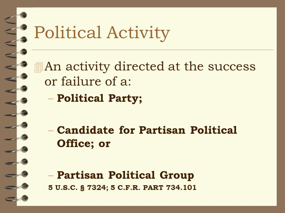 Political Activity 4 An activity directed at the success or failure of a: – Political Party; – Candidate for Partisan Political Office; or – Partisan Political Group 5 U.S.C.