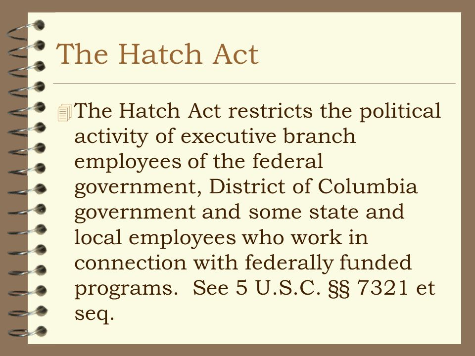 The Hatch Act 4 The Hatch Act restricts the political activity of executive branch employees of the federal government, District of Columbia government and some state and local employees who work in connection with federally funded programs.