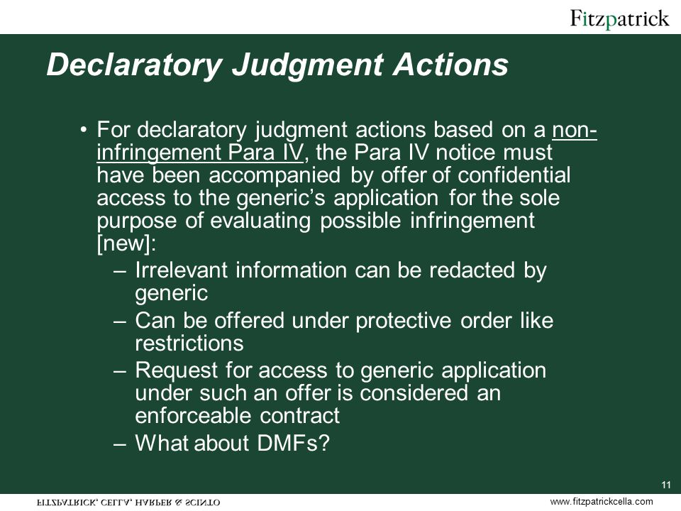 www.fitzpatrickcella.com 11 Declaratory Judgment Actions For declaratory judgment actions based on a non- infringement Para IV, the Para IV notice must have been accompanied by offer of confidential access to the generic's application for the sole purpose of evaluating possible infringement [new]: –Irrelevant information can be redacted by generic –Can be offered under protective order like restrictions –Request for access to generic application under such an offer is considered an enforceable contract –What about DMFs
