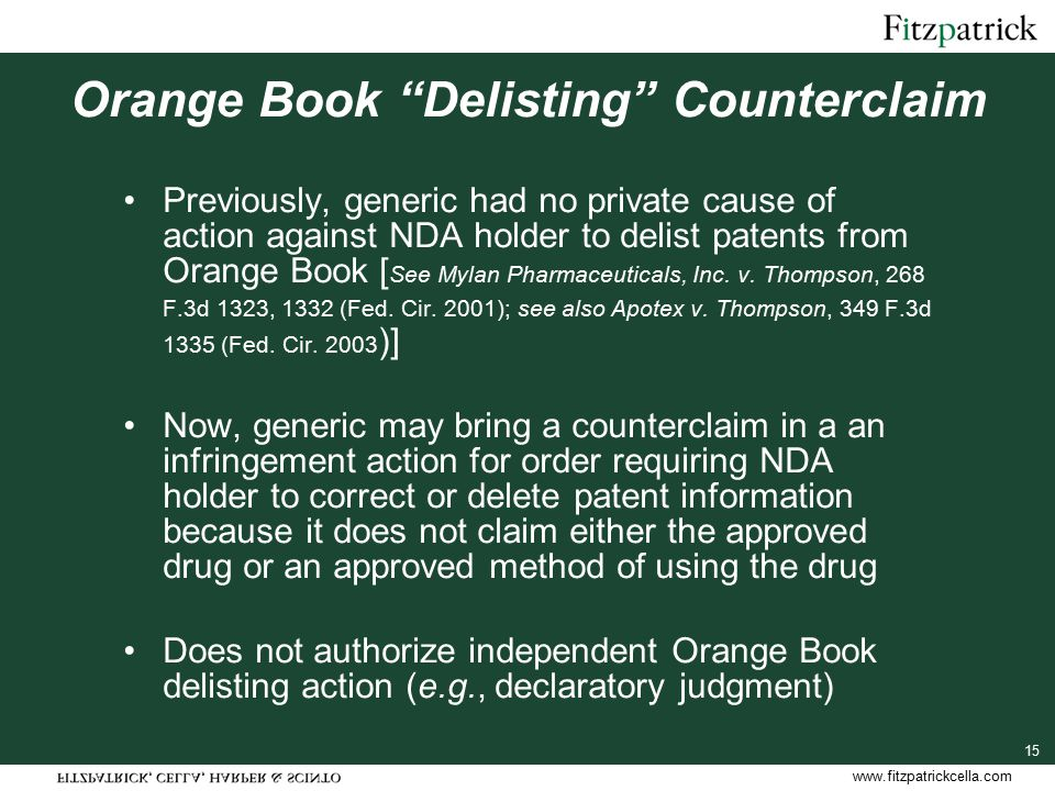 www.fitzpatrickcella.com 15 Orange Book Delisting Counterclaim Previously, generic had no private cause of action against NDA holder to delist patents from Orange Book [ See Mylan Pharmaceuticals, Inc.