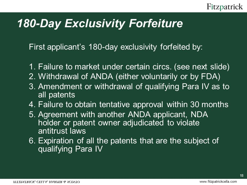 www.fitzpatrickcella.com 18 180-Day Exclusivity Forfeiture First applicant's 180-day exclusivity forfeited by: 1.Failure to market under certain circs.