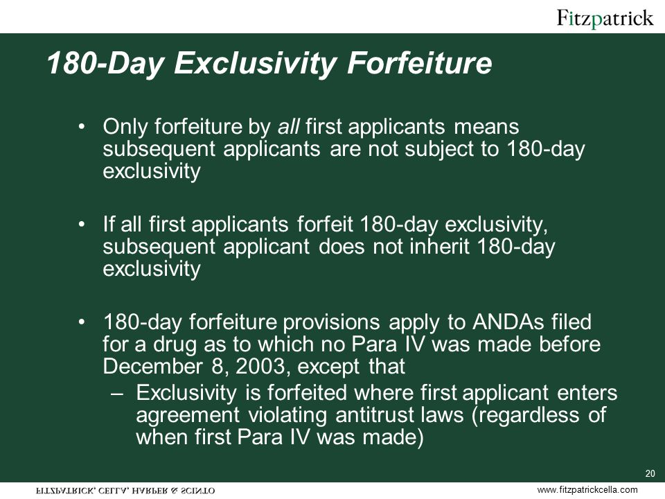 www.fitzpatrickcella.com 20 180-Day Exclusivity Forfeiture Only forfeiture by all first applicants means subsequent applicants are not subject to 180-day exclusivity If all first applicants forfeit 180-day exclusivity, subsequent applicant does not inherit 180-day exclusivity 180-day forfeiture provisions apply to ANDAs filed for a drug as to which no Para IV was made before December 8, 2003, except that –Exclusivity is forfeited where first applicant enters agreement violating antitrust laws (regardless of when first Para IV was made)