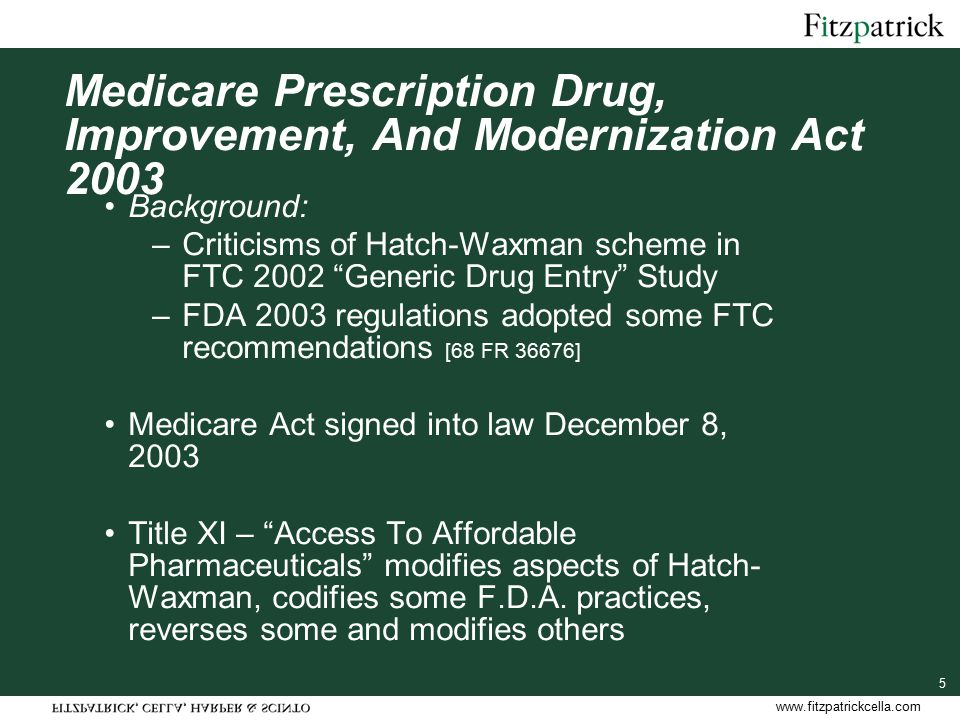 www.fitzpatrickcella.com 5 Medicare Prescription Drug, Improvement, And Modernization Act 2003 Background: –Criticisms of Hatch-Waxman scheme in FTC 2002 Generic Drug Entry Study –FDA 2003 regulations adopted some FTC recommendations [68 FR 36676] Medicare Act signed into law December 8, 2003 Title XI – Access To Affordable Pharmaceuticals modifies aspects of Hatch- Waxman, codifies some F.D.A.