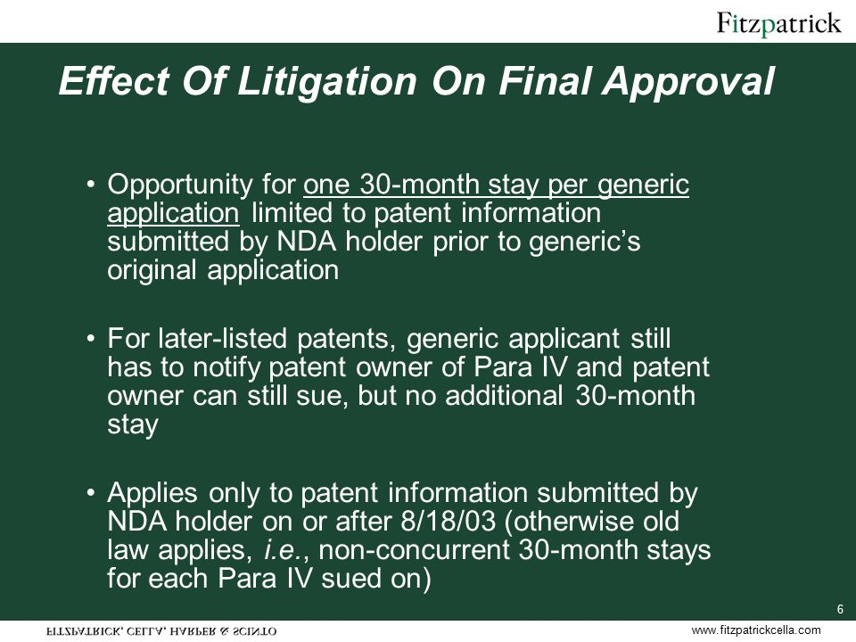 www.fitzpatrickcella.com 17 180-Day Exclusivity Trigger For ANDAs where no Para IV prior to 12/8/03, only trigger is first commercial marketing of generic drug or brand drug by any first applicant –Court decision is no longer a trigger but is now a forfeiture event (see below) –Includes marketing of brand drug under a settlement agreement with innovator For ANDAs where was Para IV prior to 12/8/03 (where trigger has not already occurred), trigger is commercial marketing or decision from which no appeal has been/can be been taken [return to FDA Practice before 3/2000 Guidance]