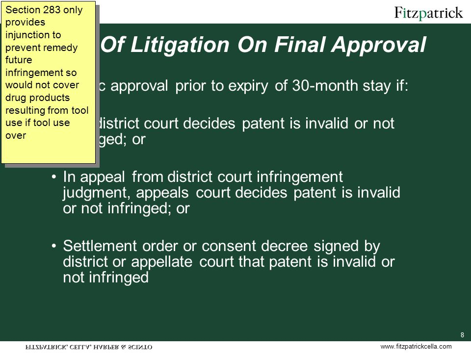 www.fitzpatrickcella.com 8 Effect Of Litigation On Final Approval Generic approval prior to expiry of 30-month stay if: The district court decides patent is invalid or not infringed; or In appeal from district court infringement judgment, appeals court decides patent is invalid or not infringed; or Settlement order or consent decree signed by district or appellate court that patent is invalid or not infringed Section 283 only provides injunction to prevent remedy future infringement so would not cover drug products resulting from tool use if tool use over