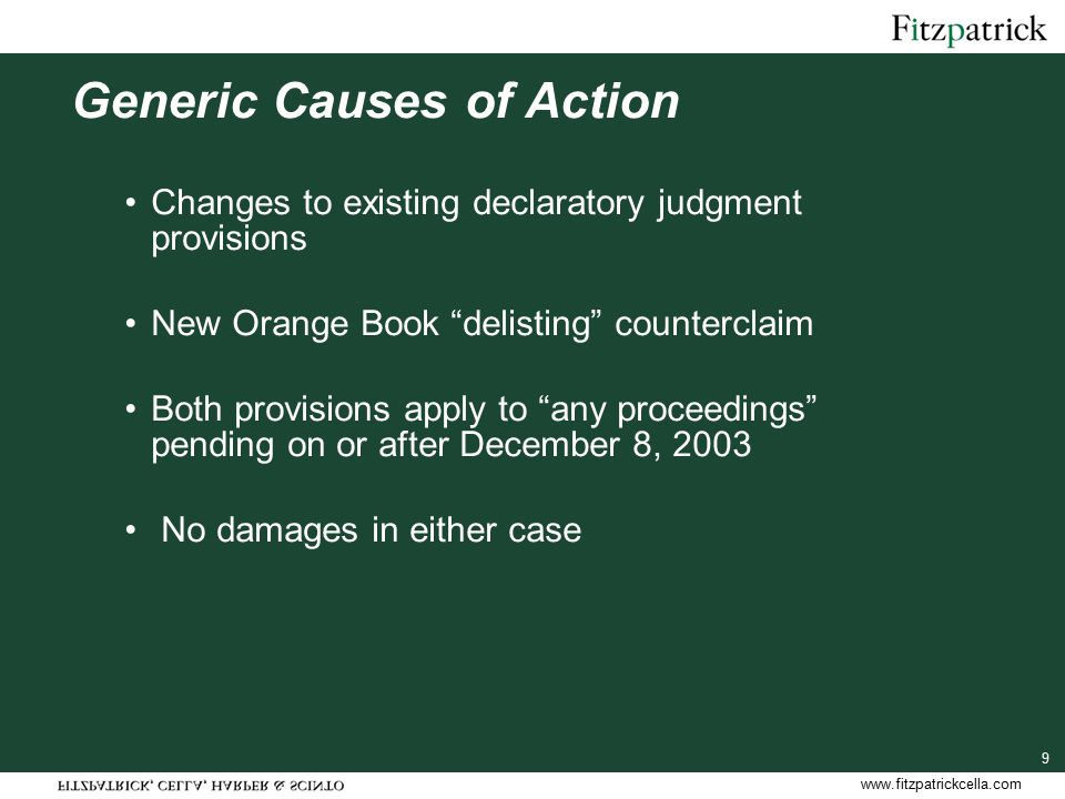 www.fitzpatrickcella.com 9 Generic Causes of Action Changes to existing declaratory judgment provisions New Orange Book delisting counterclaim Both provisions apply to any proceedings pending on or after December 8, 2003 No damages in either case
