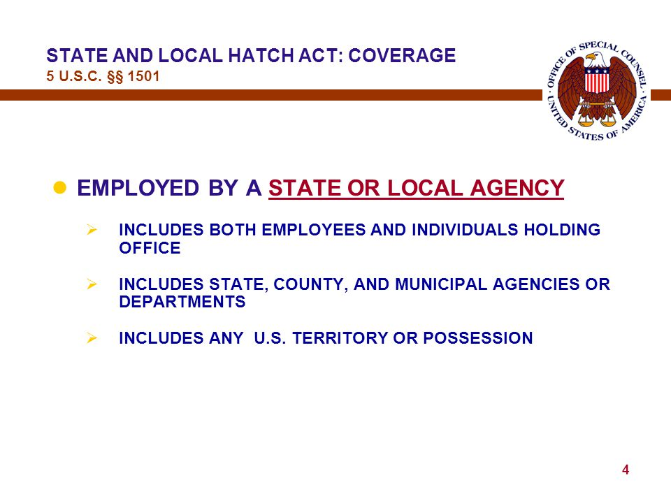 3 lTHE ACT APPLIES TO INDIVIDUALS WHO ARE —  EMPLOYED BY A STATE OR LOCAL AGENCY  IN THE EXECUTIVE BRANCH OF GOVERNMENT  WHOSE PRINCIPAL EMPLOYMENT IS  IN CONNECTION WITH AN ACTIVITY FINANCED  IN WHOLE OR IN PART  BY A FEDERAL LOAN OR GRANT STATE AND LOCAL HATCH ACT: COVERAGE 5 U.S.C.