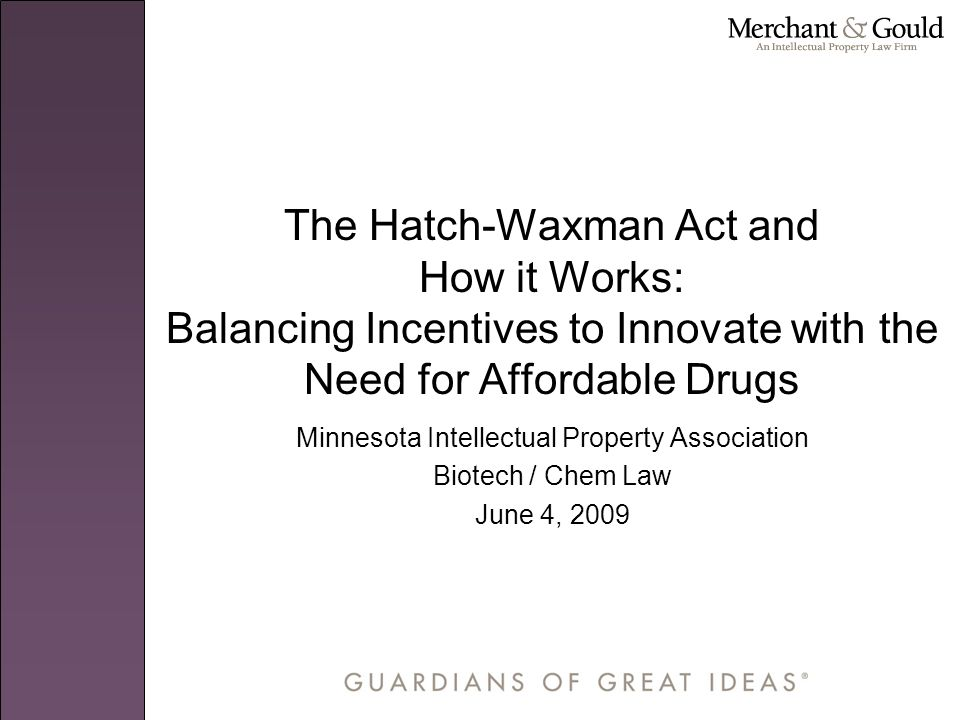 The Hatch-Waxman Act and How it Works: Balancing Incentives to Innovate with the Need for Affordable Drugs Minnesota Intellectual Property Association Biotech / Chem Law June 4, 2009