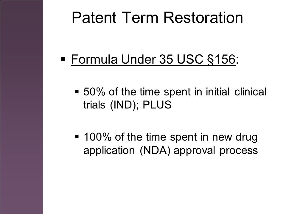 Patent Term Restoration  Formula Under 35 USC §156:  50% of the time spent in initial clinical trials (IND); PLUS  100% of the time spent in new drug application (NDA) approval process