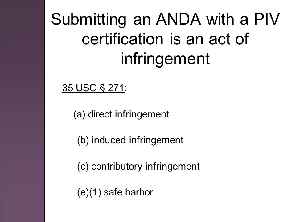 Submitting an ANDA with a PIV certification is an act of infringement 35 USC § 271: (a) direct infringement (b) induced infringement (c) contributory infringement (e)(1) safe harbor