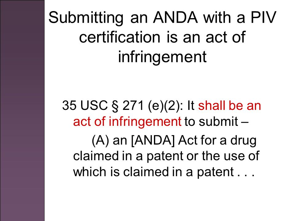 Submitting an ANDA with a PIV certification is an act of infringement 35 USC § 271 (e)(2): It shall be an act of infringement to submit – (A) an [ANDA] Act for a drug claimed in a patent or the use of which is claimed in a patent...