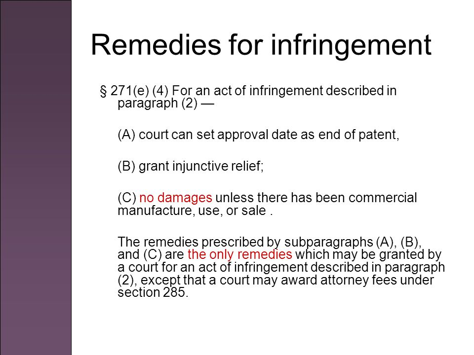 Remedies for infringement § 271(e) (4) For an act of infringement described in paragraph (2) — (A) court can set approval date as end of patent, (B) grant injunctive relief; (C) no damages unless there has been commercial manufacture, use, or sale.