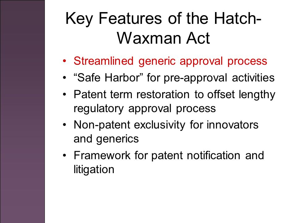 Key Features of the Hatch- Waxman Act Streamlined generic approval process Safe Harbor for pre-approval activities Patent term restoration to offset lengthy regulatory approval process Non-patent exclusivity for innovators and generics Framework for patent notification and litigation