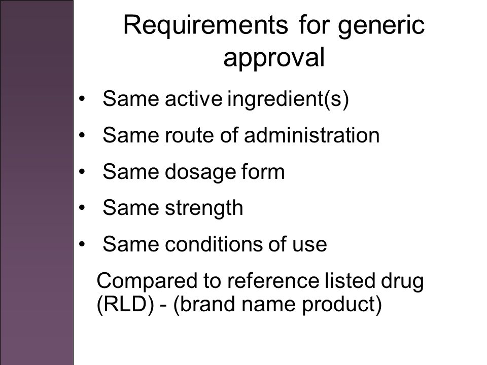 Requirements for generic approval Same active ingredient(s) Same route of administration Same dosage form Same strength Same conditions of use Compared to reference listed drug (RLD) - (brand name product)