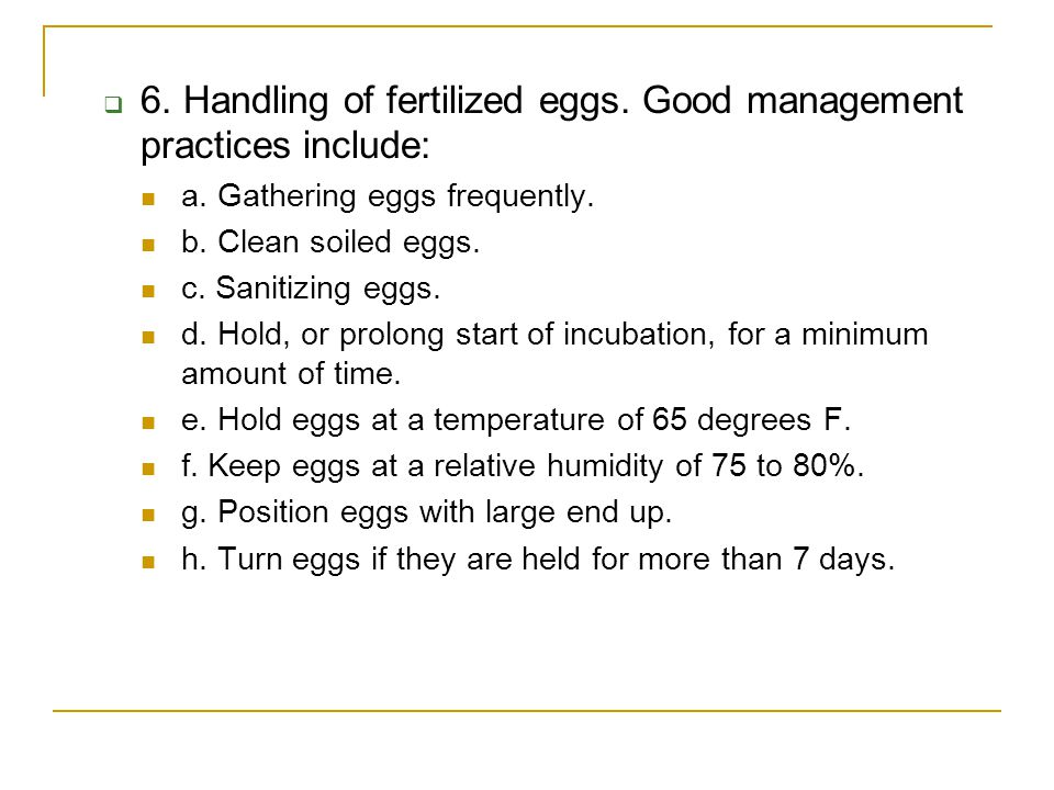  6. Handling of fertilized eggs. Good management practices include: a. Gathering eggs frequently. b. Clean soiled eggs. c. Sanitizing eggs. d. Hold,