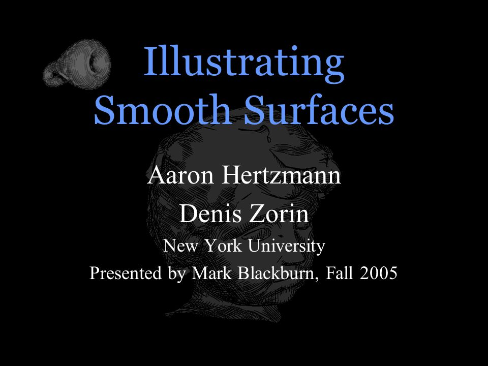 Illustrating Smooth Surfaces Aaron Hertzmann Denis Zorin New York University Presented by Mark Blackburn, Fall 2005