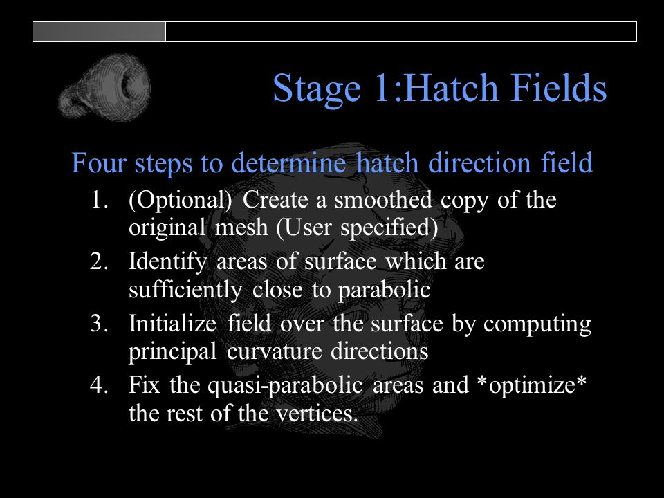 Stage 1:Hatch Fields Four steps to determine hatch direction field 1.(Optional) Create a smoothed copy of the original mesh (User specified) 2.Identify areas of surface which are sufficiently close to parabolic 3.Initialize field over the surface by computing principal curvature directions 4.Fix the quasi-parabolic areas and *optimize* the rest of the vertices.
