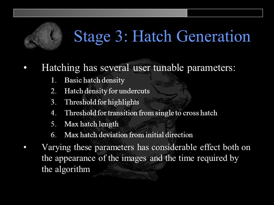 Stage 3: Hatch Generation Hatching has several user tunable parameters: 1.Basic hatch density 2.Hatch density for undercuts 3.Threshold for highlights 4.Threshold for transition from single to cross hatch 5.Max hatch length 6.Max hatch deviation from initial direction Varying these parameters has considerable effect both on the appearance of the images and the time required by the algorithm
