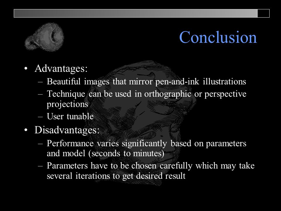 Conclusion Advantages: –Beautiful images that mirror pen-and-ink illustrations –Technique can be used in orthographic or perspective projections –User tunable Disadvantages: –Performance varies significantly based on parameters and model (seconds to minutes) –Parameters have to be chosen carefully which may take several iterations to get desired result