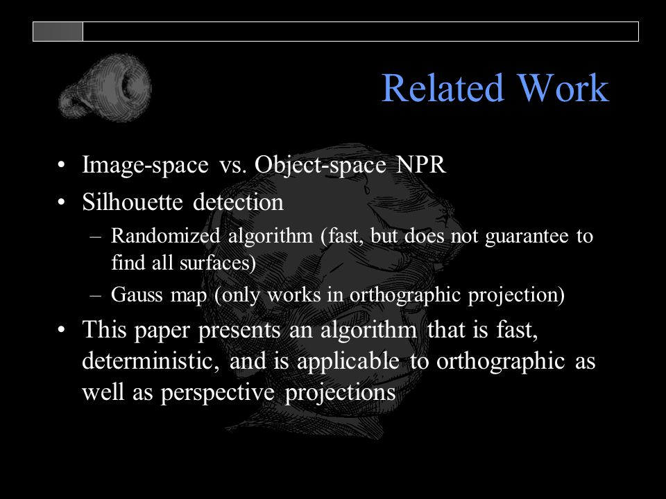 Related Work Image-space vs. Object-space NPR Silhouette detection –Randomized algorithm (fast, but does not guarantee to find all surfaces) –Gauss ma