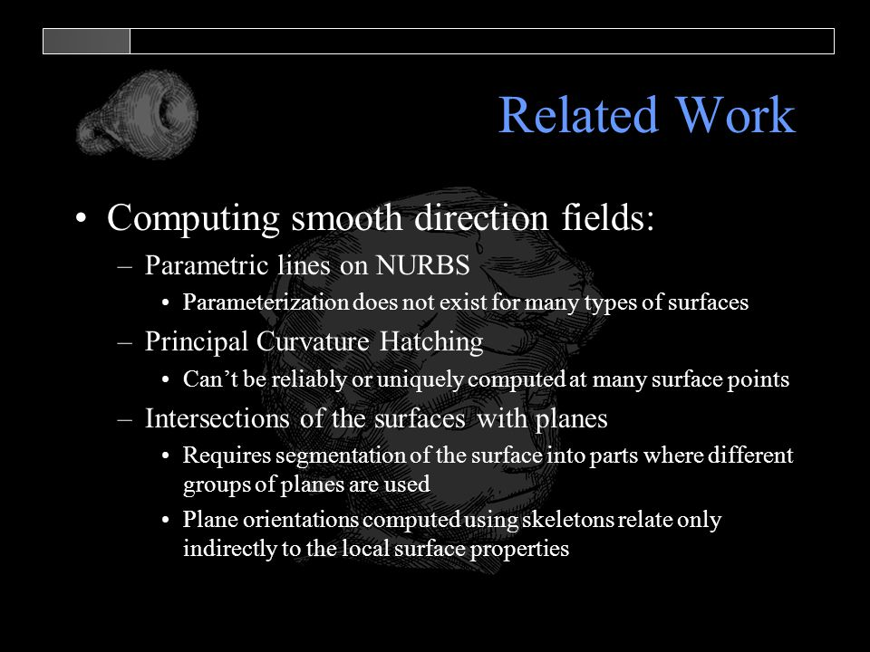 Related Work Computing smooth direction fields: –Parametric lines on NURBS Parameterization does not exist for many types of surfaces –Principal Curva