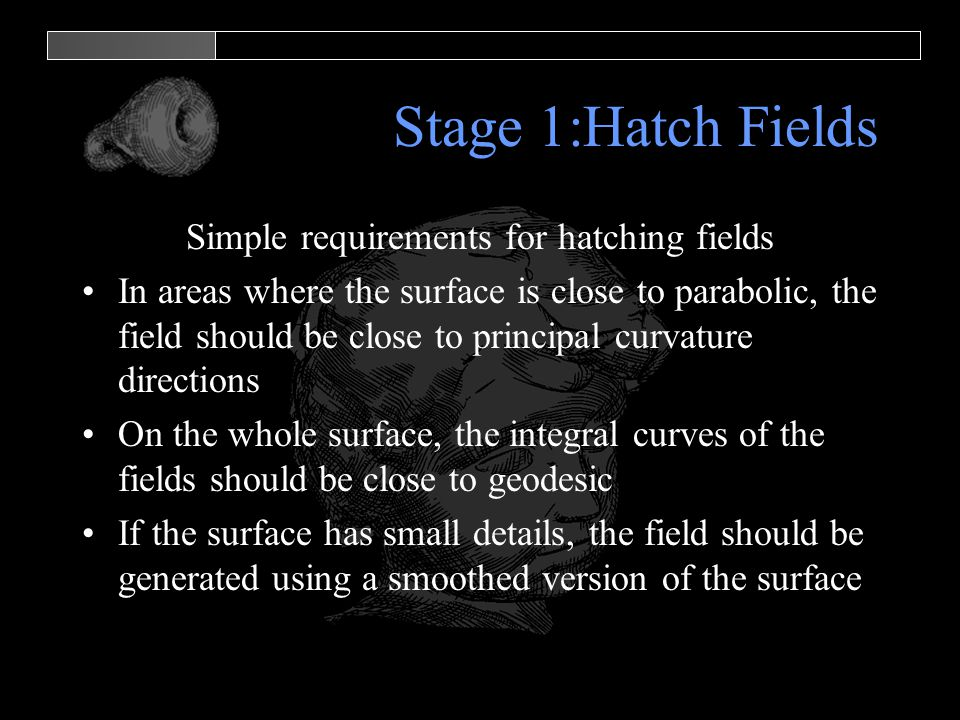 Stage 1:Hatch Fields Simple requirements for hatching fields In areas where the surface is close to parabolic, the field should be close to principal curvature directions On the whole surface, the integral curves of the fields should be close to geodesic If the surface has small details, the field should be generated using a smoothed version of the surface
