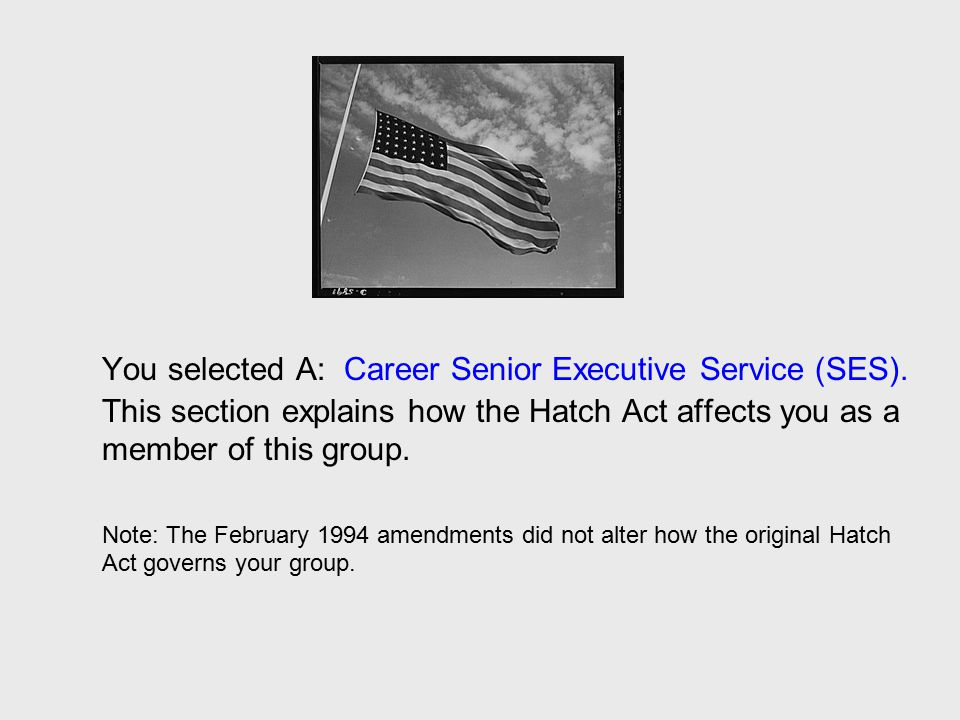 You selected A: Career Senior Executive Service (SES). This section explains how the Hatch Act affects you as a member of this group. Note: The Februa