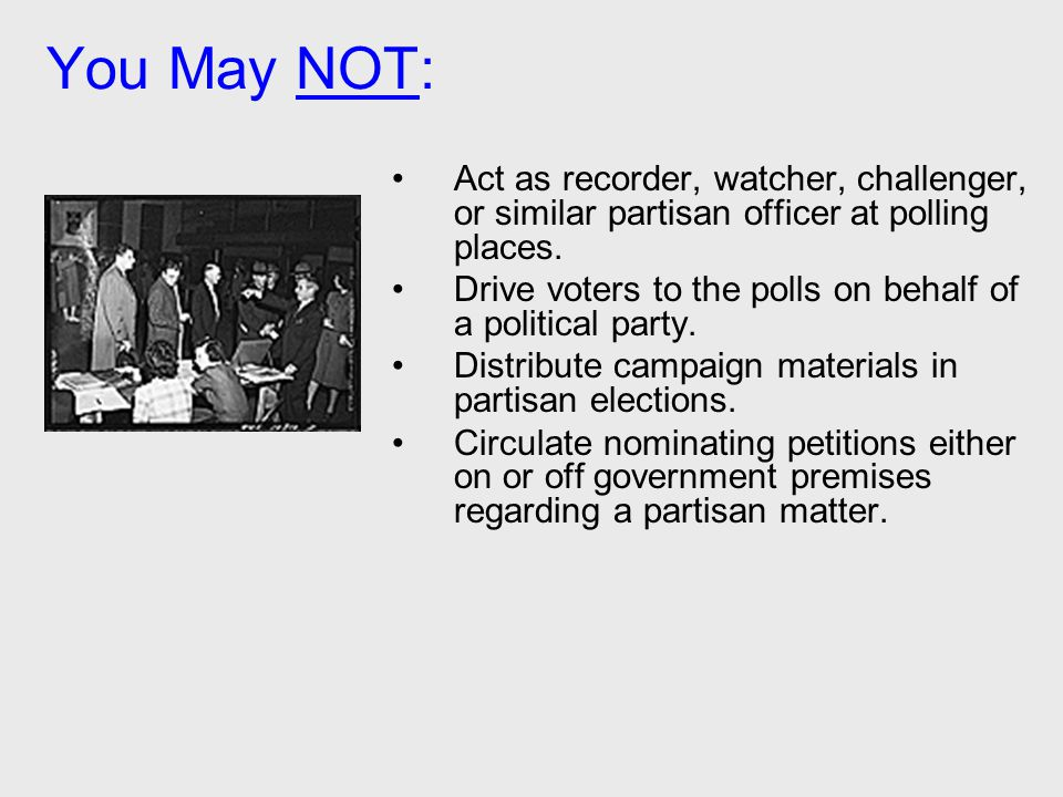 You May NOT: Act as recorder, watcher, challenger, or similar partisan officer at polling places. Drive voters to the polls on behalf of a political p