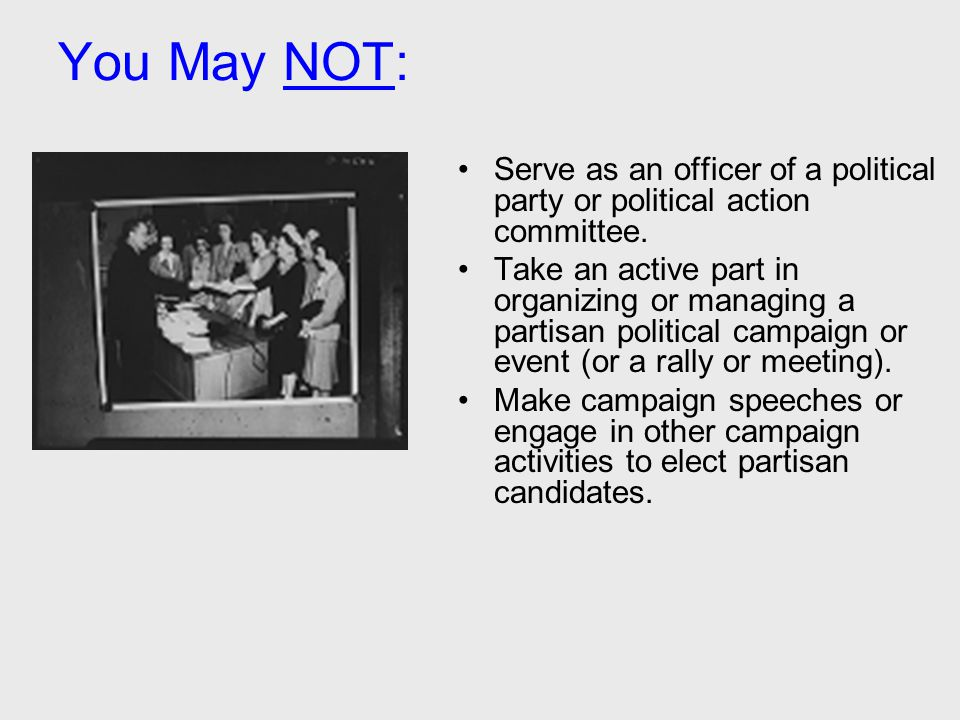 You May NOT: Serve as an officer of a political party or political action committee. Take an active part in organizing or managing a partisan politica