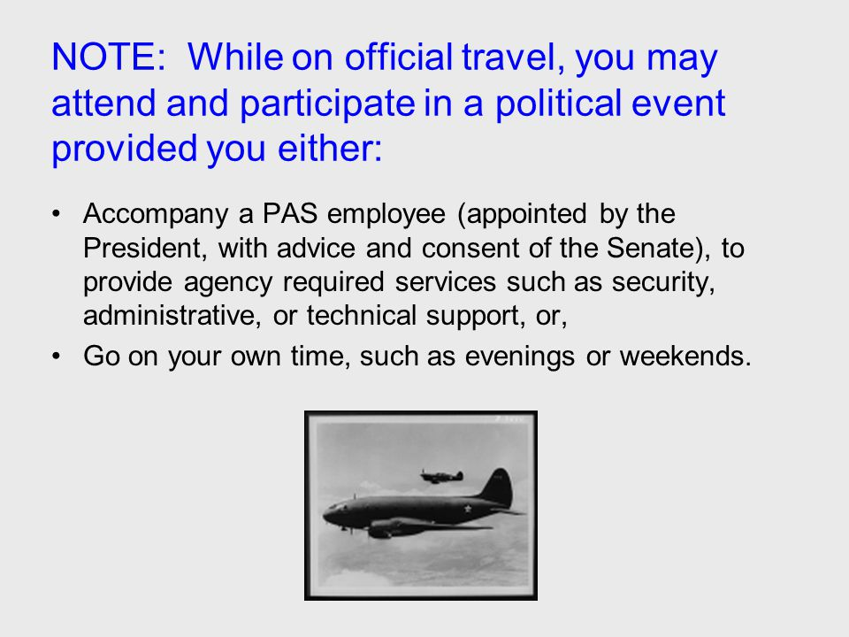 NOTE: While on official travel, you may attend and participate in a political event provided you either: Accompany a PAS employee (appointed by the Pr