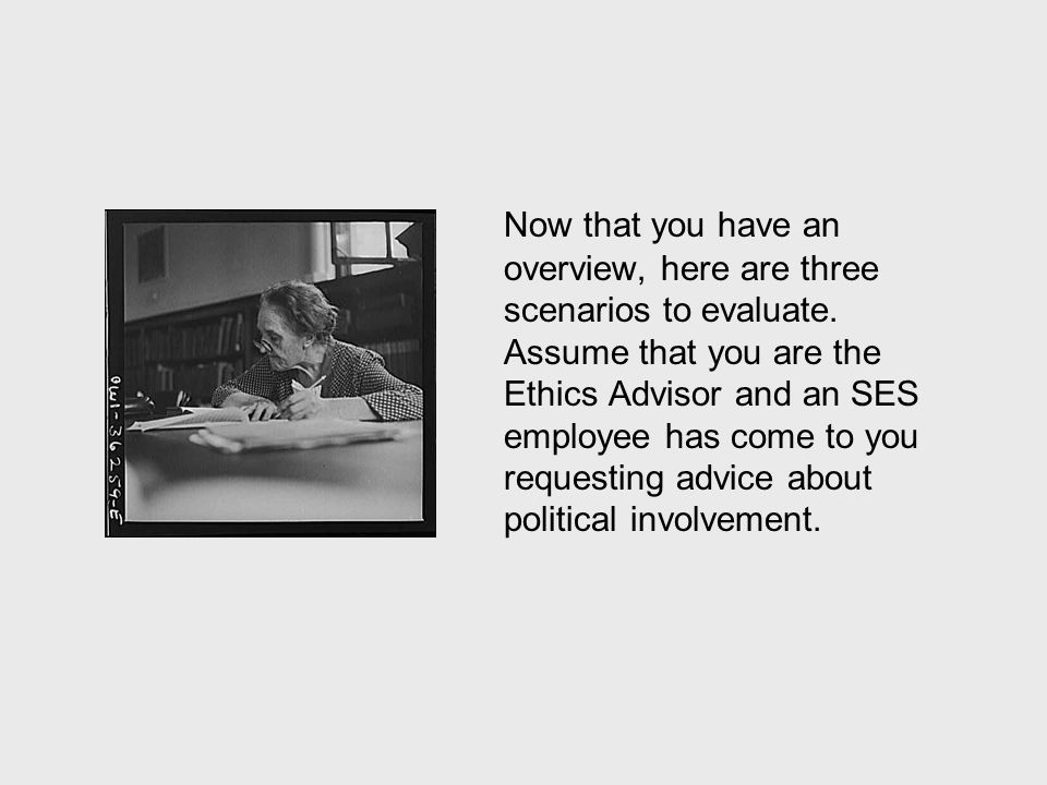Now that you have an overview, here are three scenarios to evaluate. Assume that you are the Ethics Advisor and an SES employee has come to you reques
