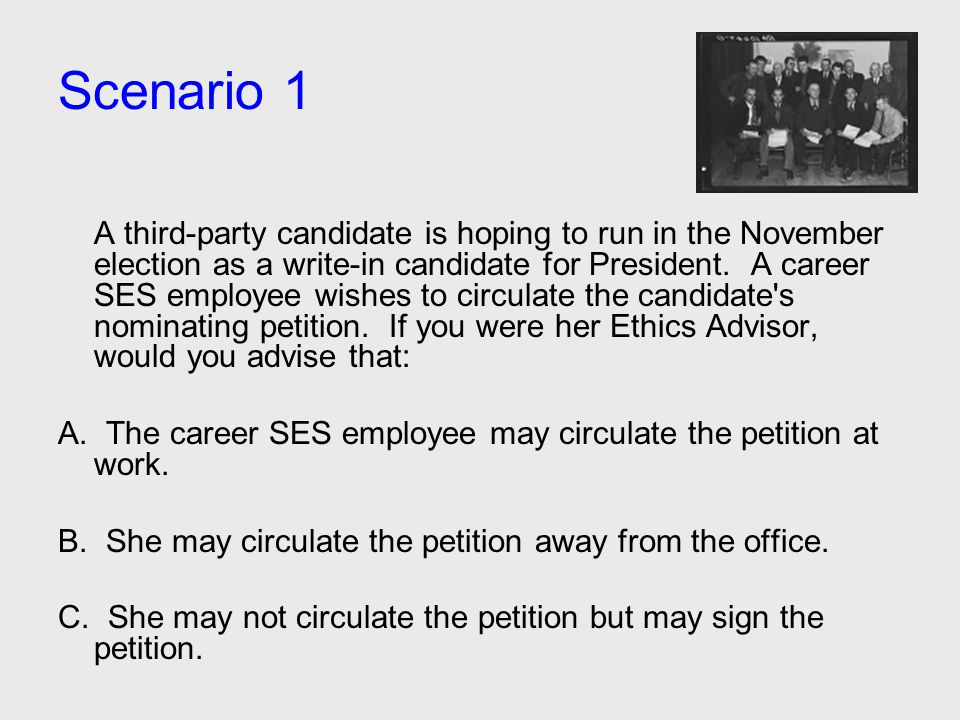 Scenario 1 A third-party candidate is hoping to run in the November election as a write-in candidate for President. A career SES employee wishes to ci