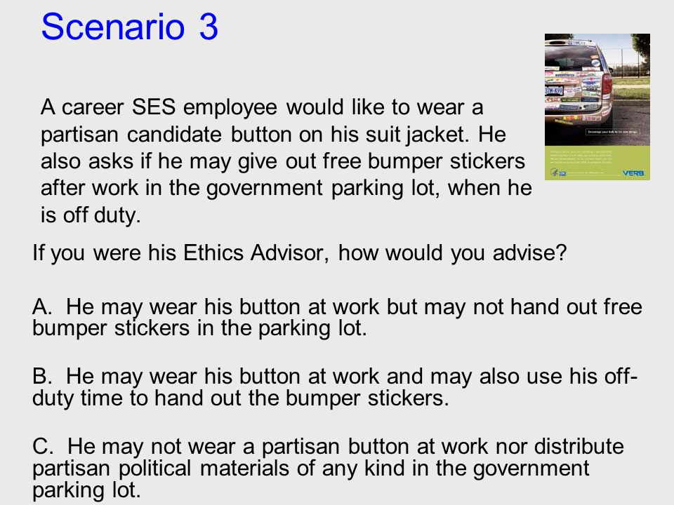 Scenario 3 A career SES employee would like to wear a partisan candidate button on his suit jacket. He also asks if he may give out free bumper sticke