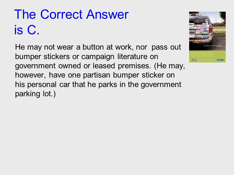The Correct Answer is C. He may not wear a button at work, nor pass out bumper stickers or campaign literature on government owned or leased premises.