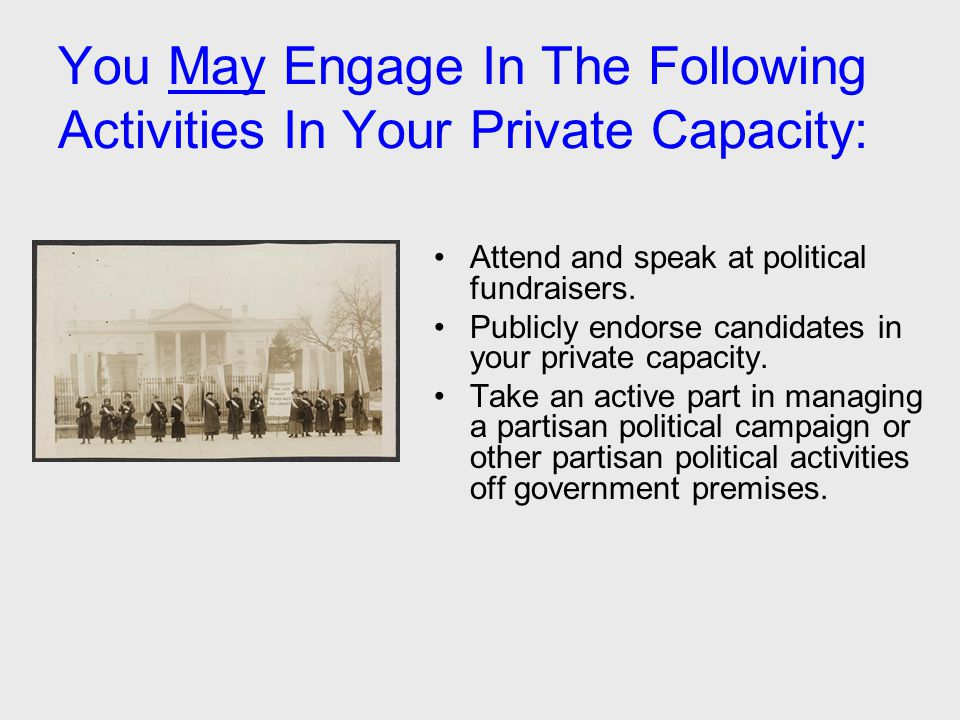 You May Engage In The Following Activities In Your Private Capacity: Attend and speak at political fundraisers. Publicly endorse candidates in your pr