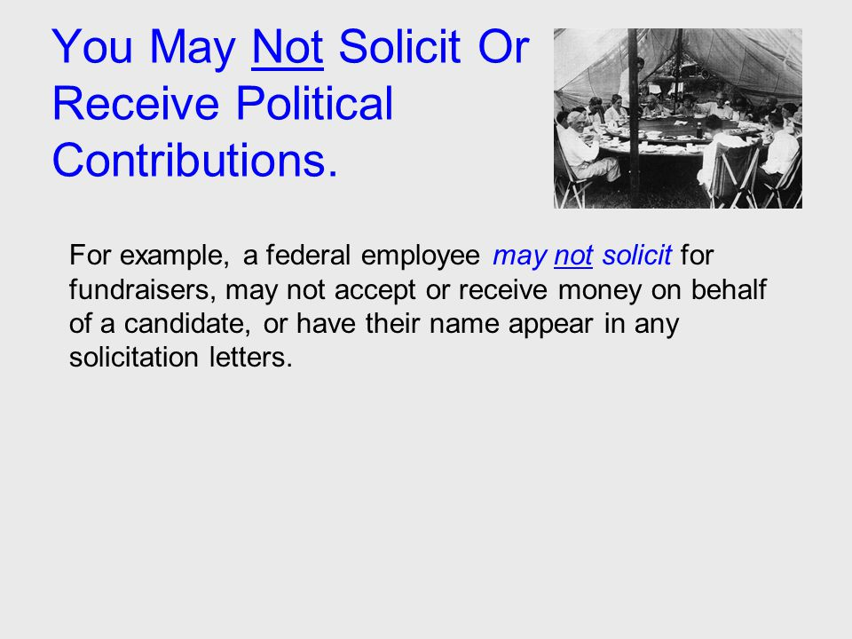 You May Not Solicit Or Receive Political Contributions. For example, a federal employee may not solicit for fundraisers, may not accept or receive mon