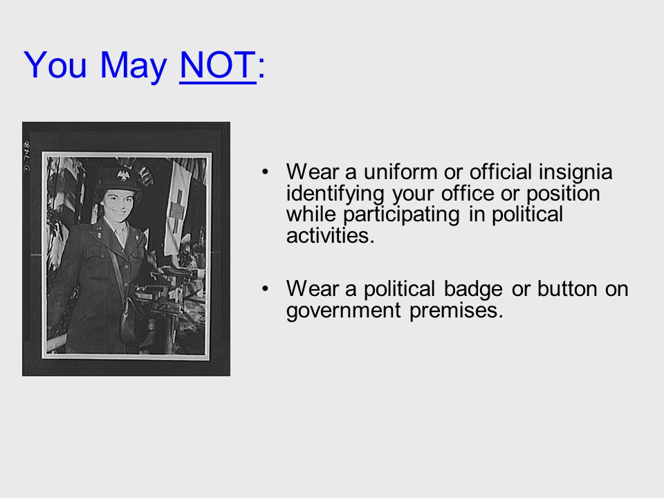 You May NOT: Wear a uniform or official insignia identifying your office or position while participating in political activities. Wear a political bad