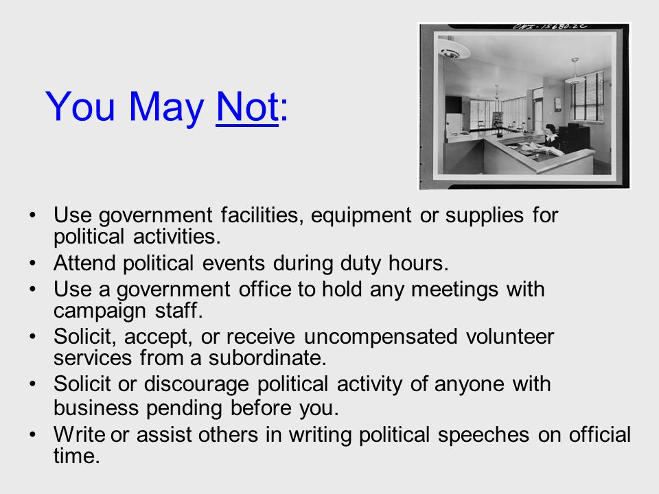 You May Not: Use government facilities, equipment or supplies for political activities. Attend political events during duty hours. Use a government of