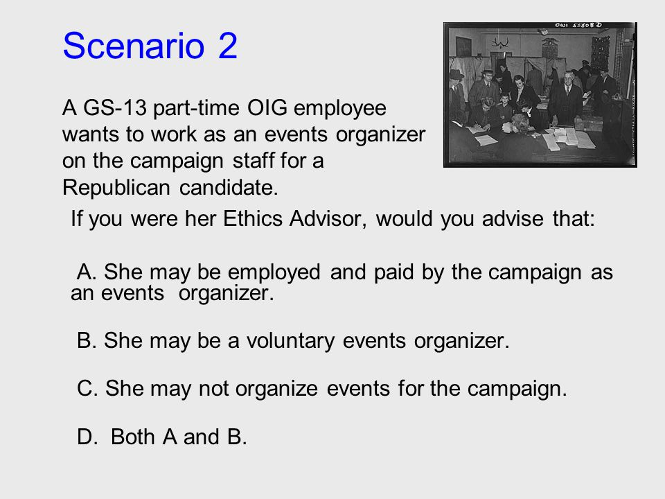 Scenario 2 A GS-13 part-time OIG employee wants to work as an events organizer on the campaign staff for a Republican candidate. If you were her Ethic