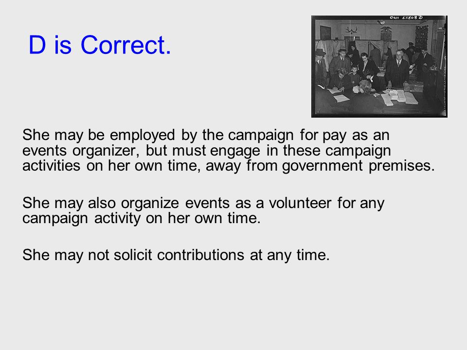 D is Correct. She may be employed by the campaign for pay as an events organizer, but must engage in these campaign activities on her own time, away f