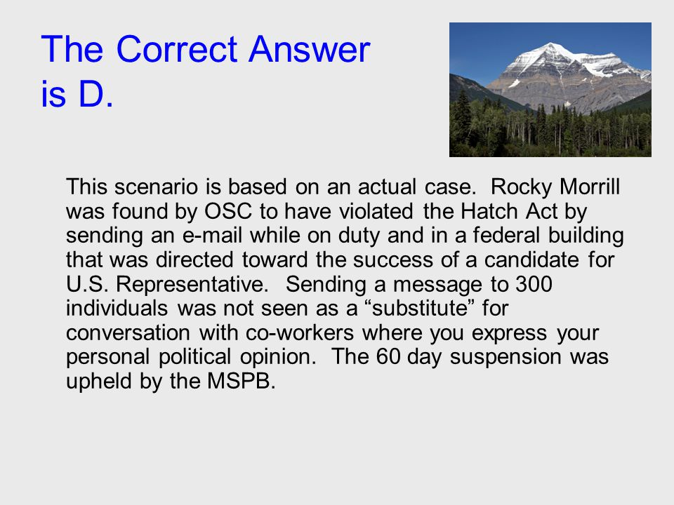 The Correct Answer is D. This scenario is based on an actual case. Rocky Morrill was found by OSC to have violated the Hatch Act by sending an e-mail