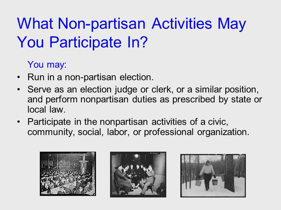 What Non-partisan Activities May You Participate In? You may: Run in a non-partisan election. Serve as an election judge or clerk, or a similar positi
