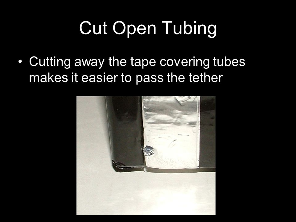 Cut Open Tubing Cutting away the tape covering tubes makes it easier to pass the tether