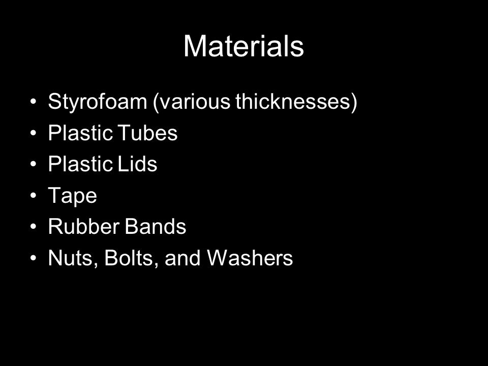 Materials Styrofoam (various thicknesses) Plastic Tubes Plastic Lids Tape Rubber Bands Nuts, Bolts, and Washers