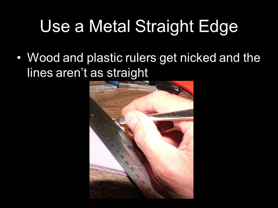 Use a Metal Straight Edge Wood and plastic rulers get nicked and the lines aren't as straight