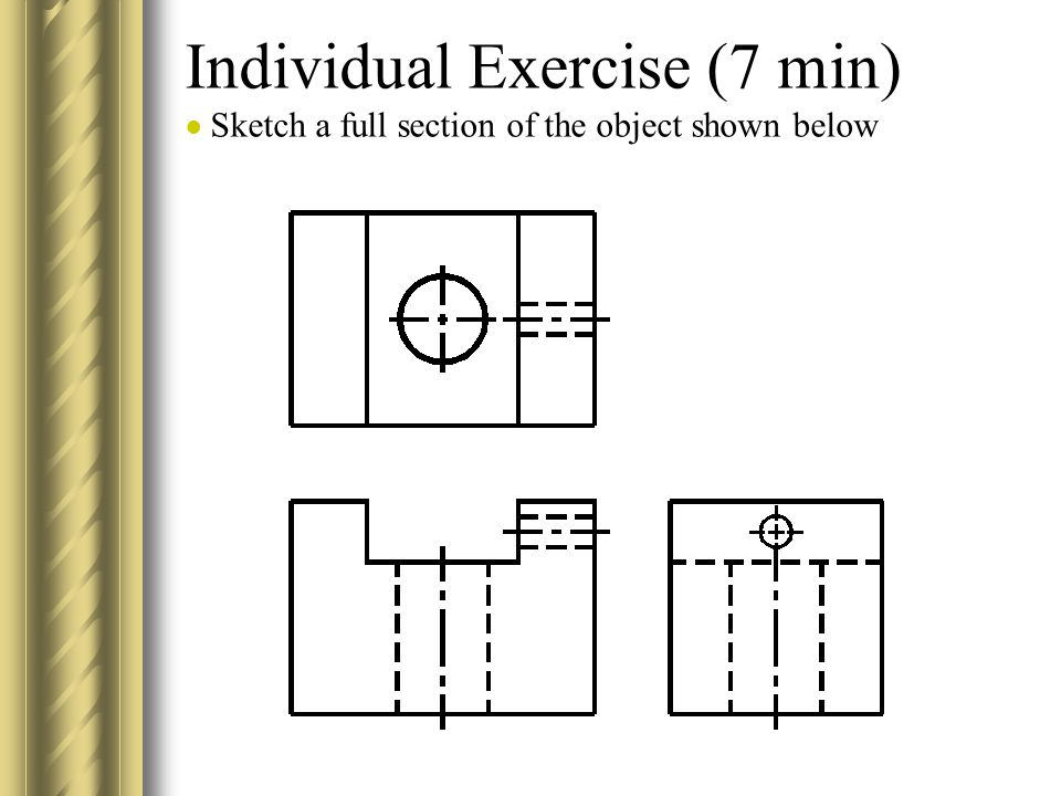 Individual Exercise (7 min) ● Sketch a full section of the object shown below