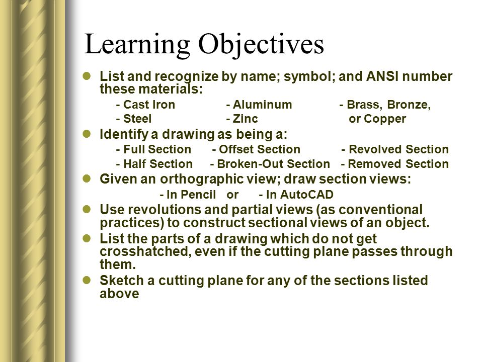 Learning Objectives List and recognize by name; symbol; and ANSI number these materials: - Cast Iron - Aluminum - Brass, Bronze, - Steel - Zinc or Cop