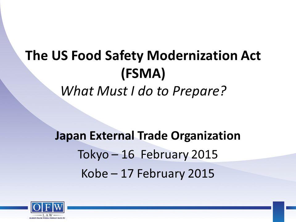 The US Food Safety Modernization Act (FSMA) What Must I do to Prepare? Japan External Trade Organization Tokyo – 16 February 2015 Kobe – 17 February 2